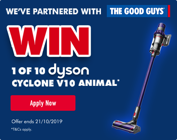 We've partnered with The Good Guys - click here to enter for the chance to win 1 of 10 Dyson Cylcone V10 Animal vacuum cleaners. Offer ends 21/10/2019. Terms and conditions apply.