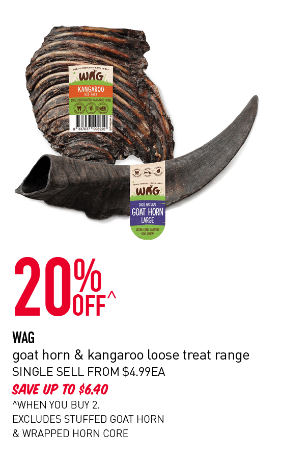 20% OFF - Wag goat horn & kangaroo loose treat range. Single selll from $4.99ea. Save up to $6.40. ^When you buy 2. Excludes stuffed goat horn & wrapped horn core.