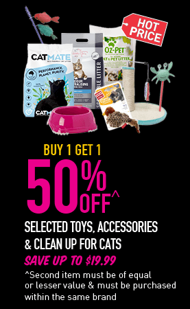 Hot Price - Buy 1 Get 1 50% Off^ - Selected toys, accessories & clean up for cats. Save up to $19.99. ^Second item must be of equal or lesser value & must be purchased within the same brand.