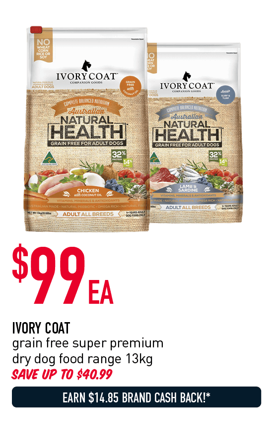 $99ea - Ivory Coat grain free super premium dry dog food range 13kg. Save up to $40.99. Earn $14.85 Brand Cash Back!* Click here to shop now!