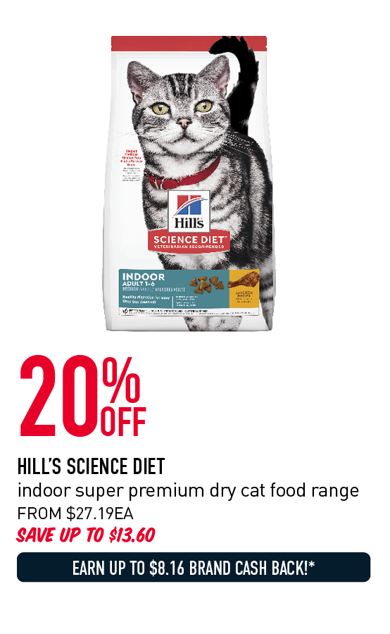 20% Off - Hill's Science Diet indoor super premium dry cat food range. From $27.19ea. Save up to $13.60. Earn up to $8.16 Brand Cash Back!* Click here to shop now!