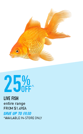 25% Off^ live fish entire range FROM $1.49EA SAVE UP TO $9.50 ^AVAILABLE IN-STORE ONLY