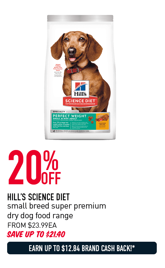 20% OFF HILL'S SCIENCE DIET	small breed super premium dry dog food range SAVE UP TO $21.40	FROM $23.99 EACH EARN UP TO $12.84 BRAND CASH BACK!* IN BRAND CASH*