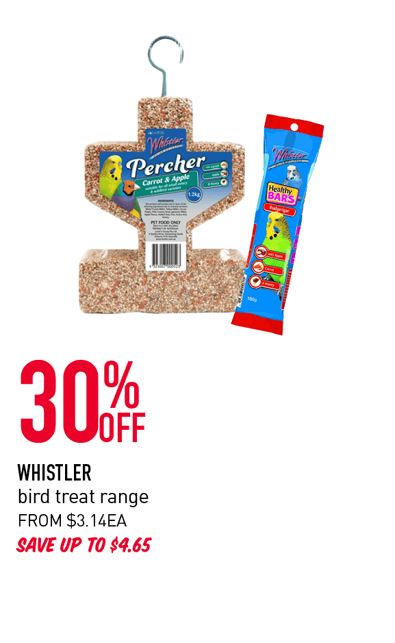 30% OFF WHISTLER bird treat range SAVE UP TO $4.65 FROM $3.14 EACH