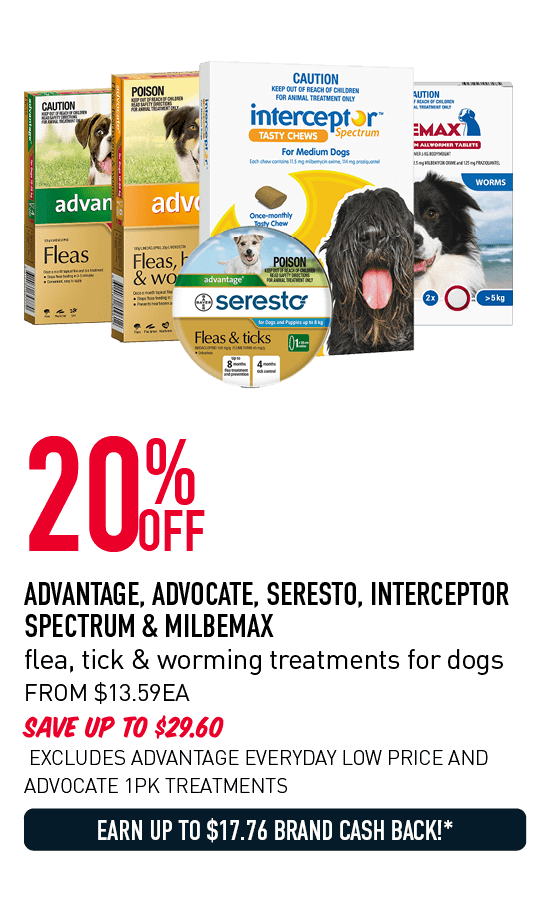 20% OFF ADVANTAGE, ADVOCATE, SERESTO, INTERCEPTOR SPECTRUM & MILBEMAX flea, tick & worming treatments for dogs SAVE UP TO $29.60 FROM $13.59 EACH EXCLUDES ADVANTAGE EVERYDAY LOW PRICE AND ADVOCATE 1PK TREATMENTS EARN UP TO $17.76 BRAND CASH BACK!* IN BRAND CASH*
